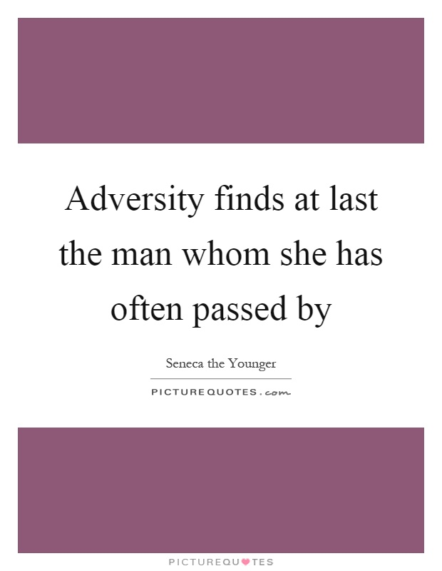 Adversity finds at last the man whom she has often passed by Picture Quote #1