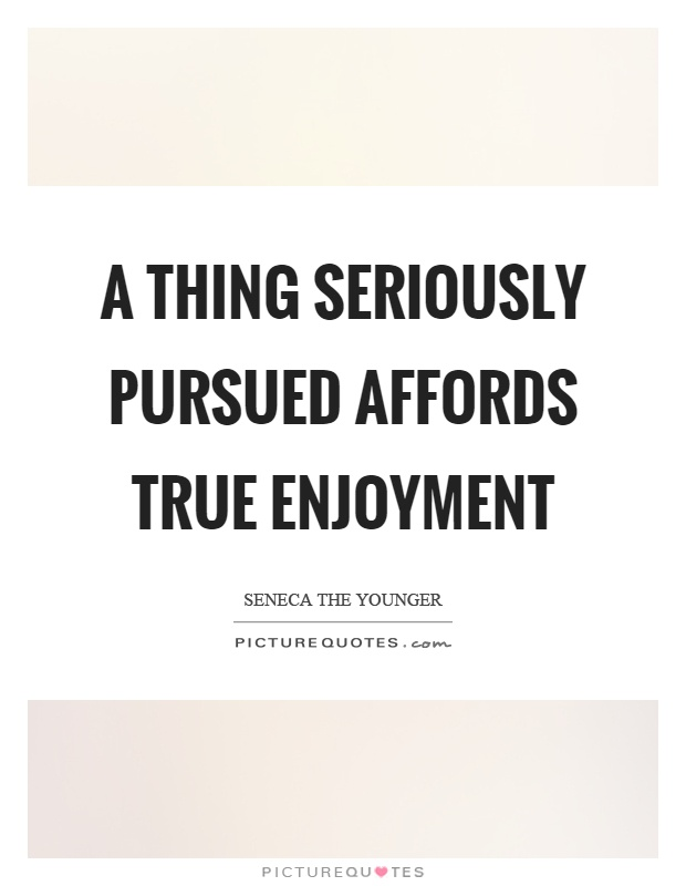 A thing seriously pursued affords true enjoyment Picture Quote #1