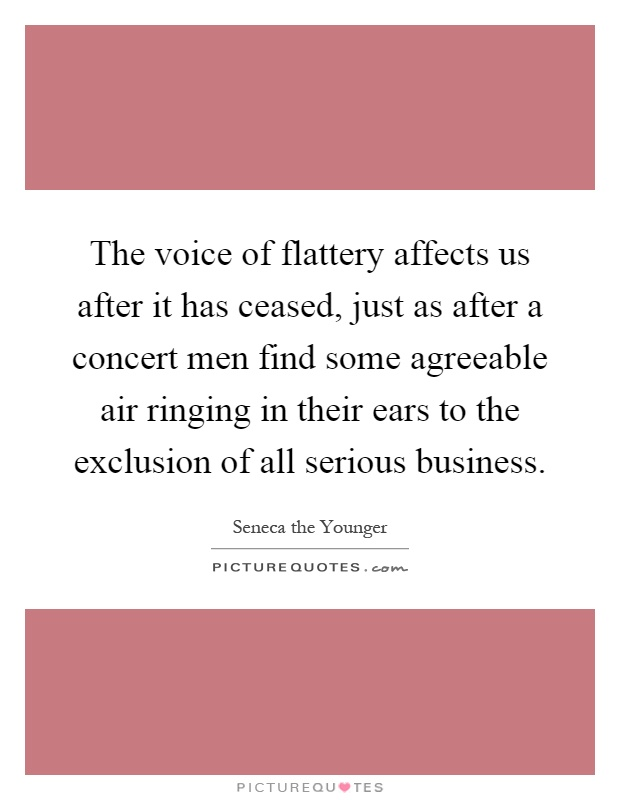 The voice of flattery affects us after it has ceased, just as after a concert men find some agreeable air ringing in their ears to the exclusion of all serious business Picture Quote #1