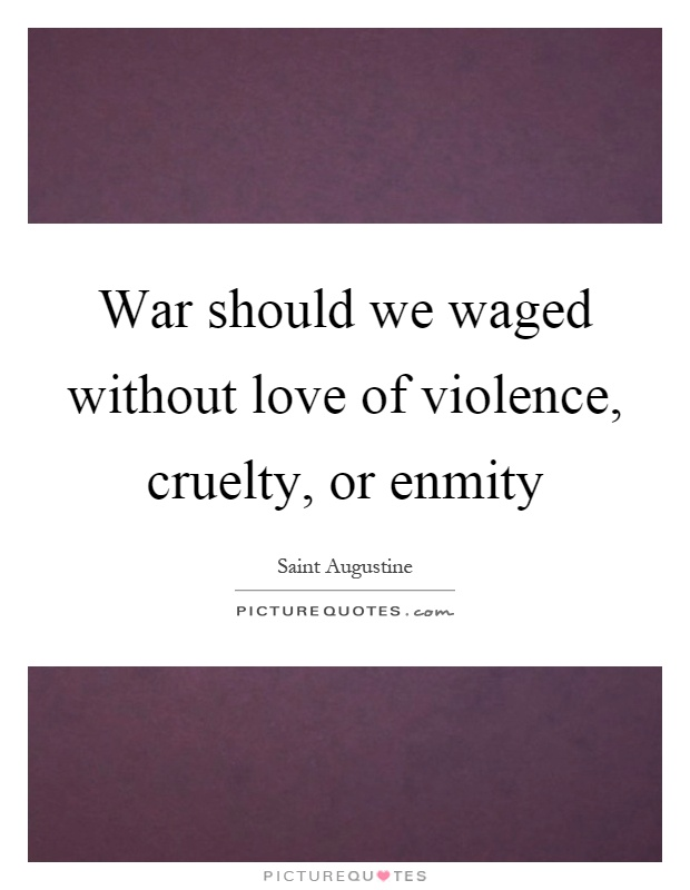 War should we waged without love of violence, cruelty, or enmity Picture Quote #1