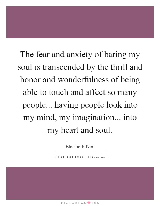 The fear and anxiety of baring my soul is transcended by the thrill and honor and wonderfulness of being able to touch and affect so many people... having people look into my mind, my imagination... into my heart and soul Picture Quote #1