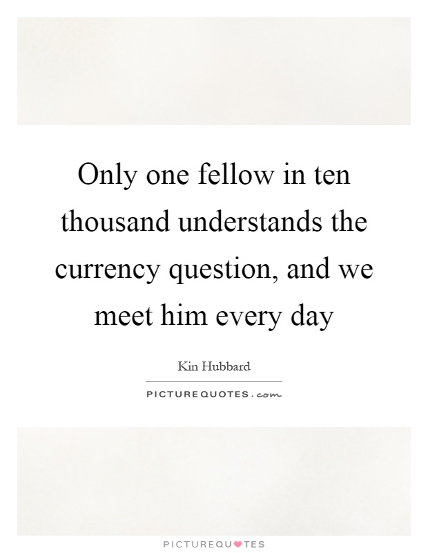 Only one fellow in ten thousand understands the currency question, and we meet him every day Picture Quote #1