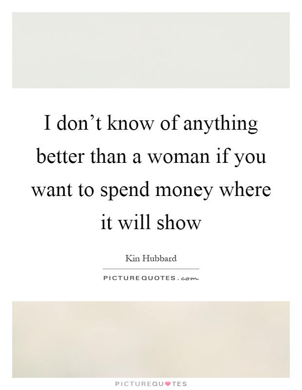 I don't know of anything better than a woman if you want to spend money where it will show Picture Quote #1