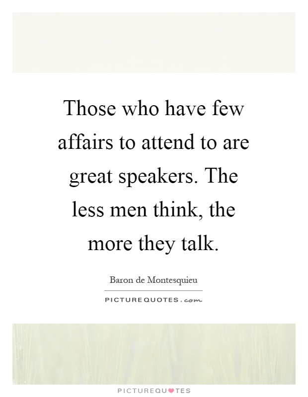 Those who have few affairs to attend to are great speakers. The less men think, the more they talk Picture Quote #1