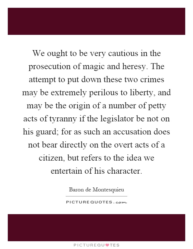 We ought to be very cautious in the prosecution of magic and heresy. The attempt to put down these two crimes may be extremely perilous to liberty, and may be the origin of a number of petty acts of tyranny if the legislator be not on his guard; for as such an accusation does not bear directly on the overt acts of a citizen, but refers to the idea we entertain of his character Picture Quote #1