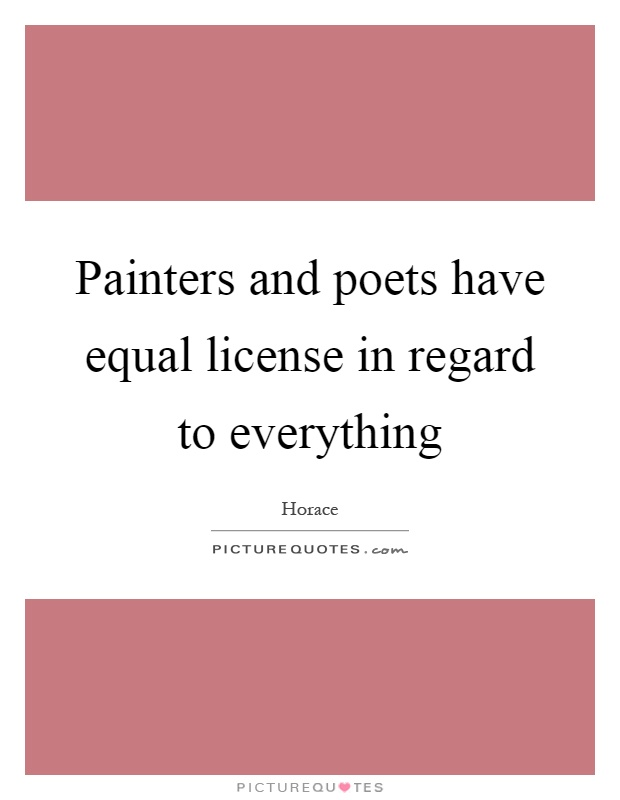 Painters and poets have equal license in regard to everything Picture Quote #1