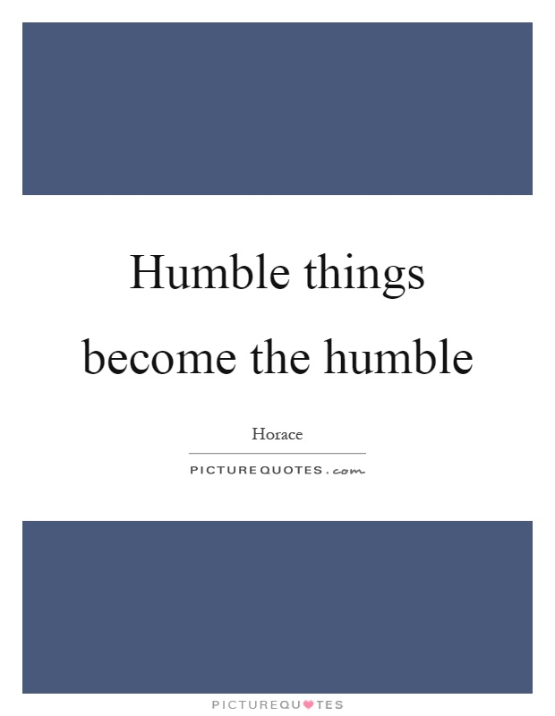 Humble things become the humble Picture Quote #1