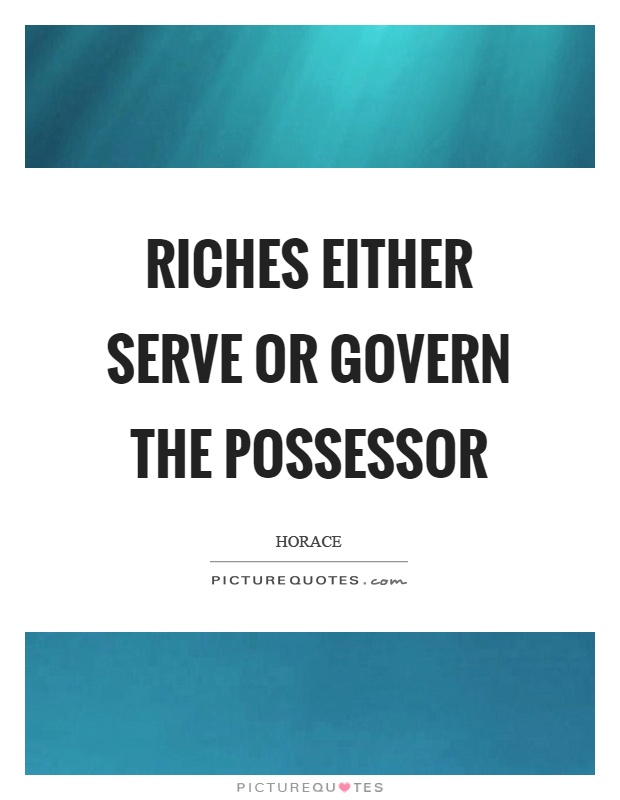 Riches either serve or govern the possessor Picture Quote #1