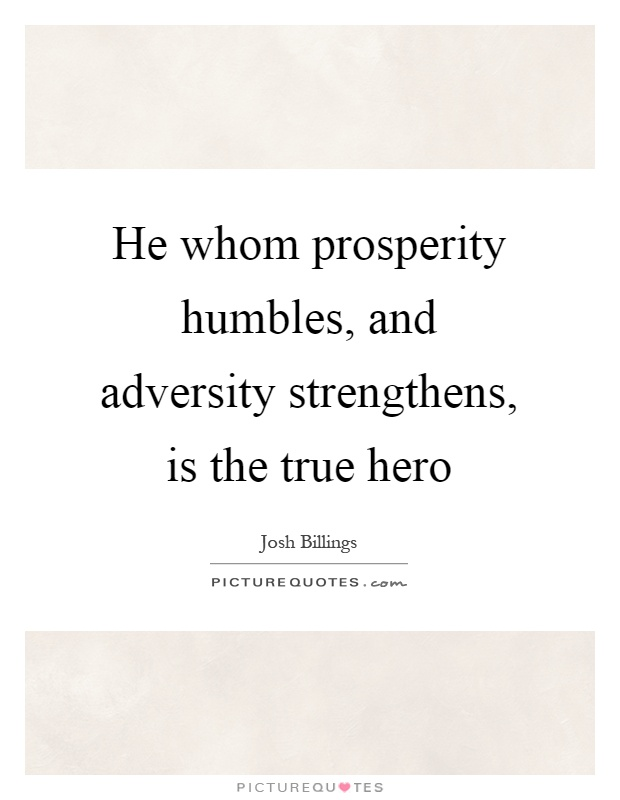 He whom prosperity humbles, and adversity strengthens, is the true hero Picture Quote #1