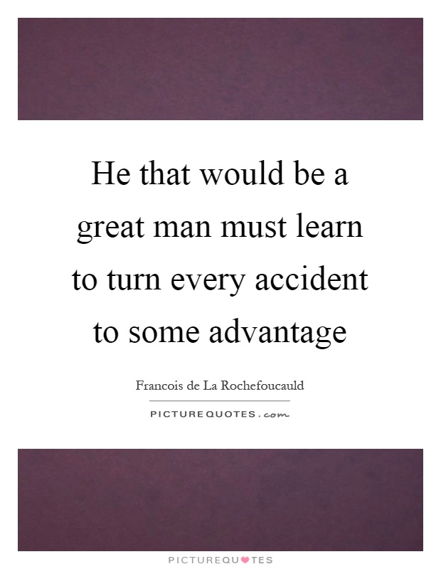 He that would be a great man must learn to turn every accident to some advantage Picture Quote #1