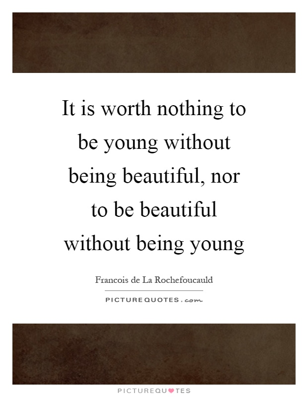 It is worth nothing to be young without being beautiful, nor to be beautiful without being young Picture Quote #1