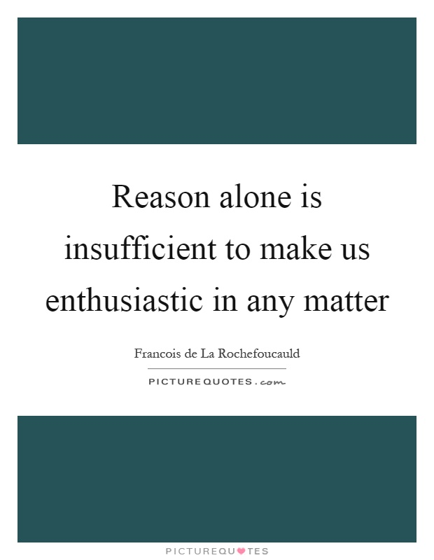 Reason alone is insufficient to make us enthusiastic in any matter Picture Quote #1