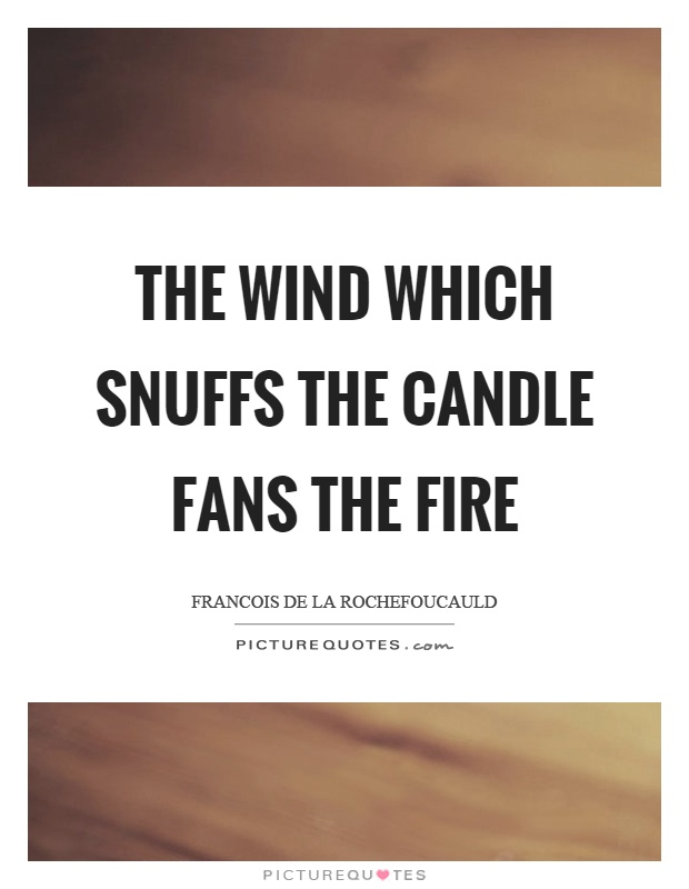 The wind which snuffs the candle fans the fire Picture Quote #1