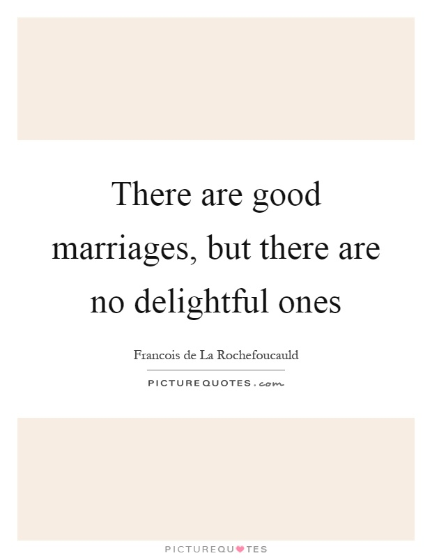 There are good marriages, but there are no delightful ones Picture Quote #1
