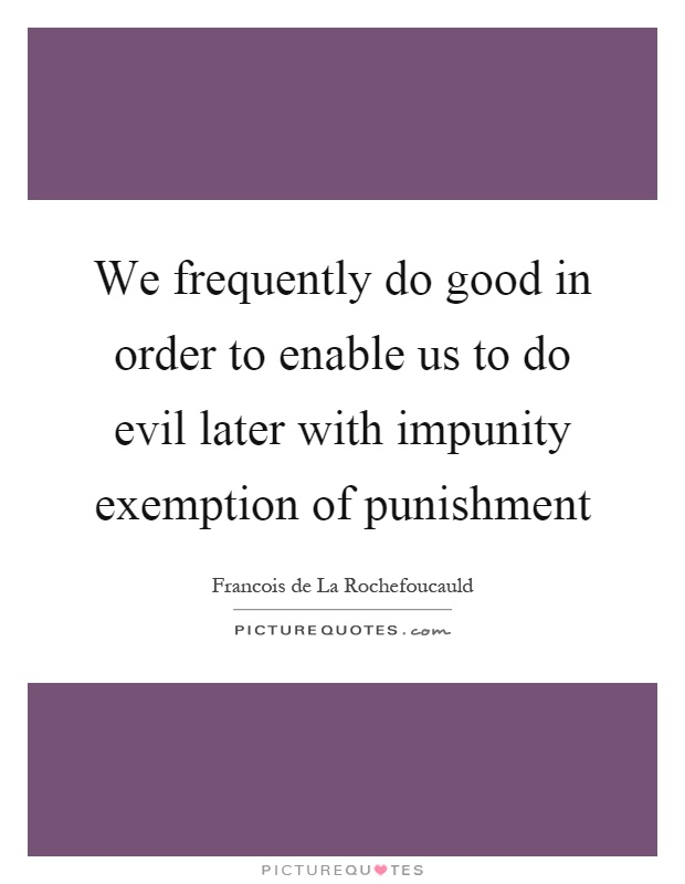 We frequently do good in order to enable us to do evil later with impunity exemption of punishment Picture Quote #1