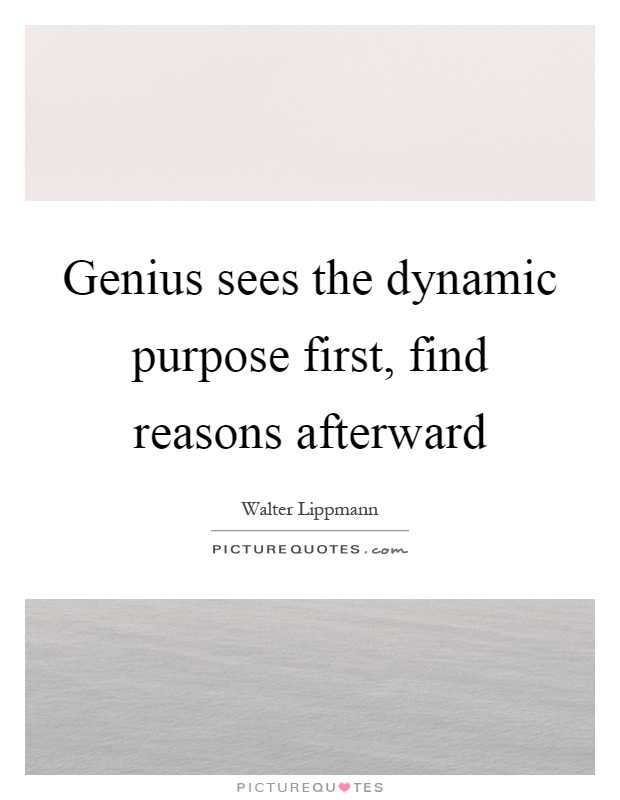 Genius sees the dynamic purpose first, find reasons afterward Picture Quote #1
