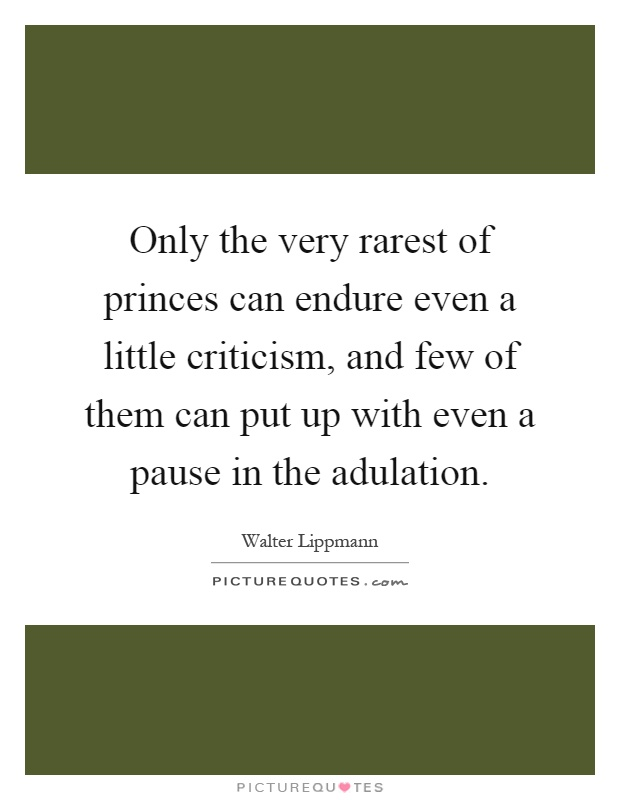 Only the very rarest of princes can endure even a little criticism, and few of them can put up with even a pause in the adulation Picture Quote #1