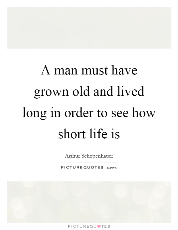 A man must have grown old and lived long in order to see how short life is Picture Quote #1