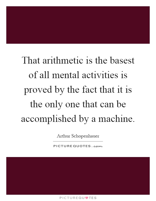 That arithmetic is the basest of all mental activities is proved by the fact that it is the only one that can be accomplished by a machine Picture Quote #1