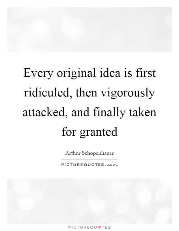 Every original idea is first ridiculed, then vigorously attacked, and finally taken for granted Picture Quote #1