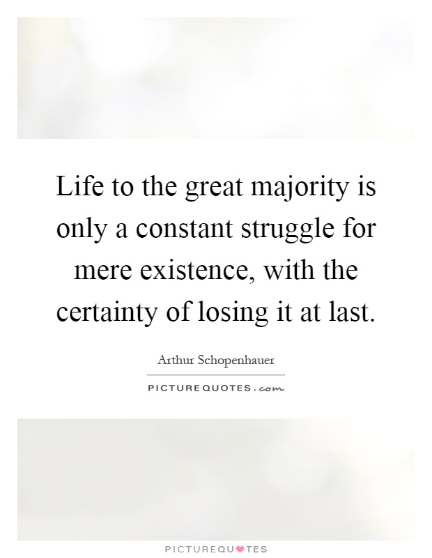 Life to the great majority is only a constant struggle for mere existence, with the certainty of losing it at last Picture Quote #1