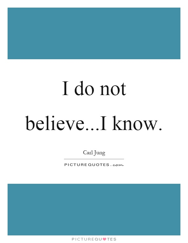 I do not believe...I know Picture Quote #1