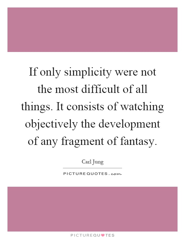 If only simplicity were not the most difficult of all things. It consists of watching objectively the development of any fragment of fantasy Picture Quote #1