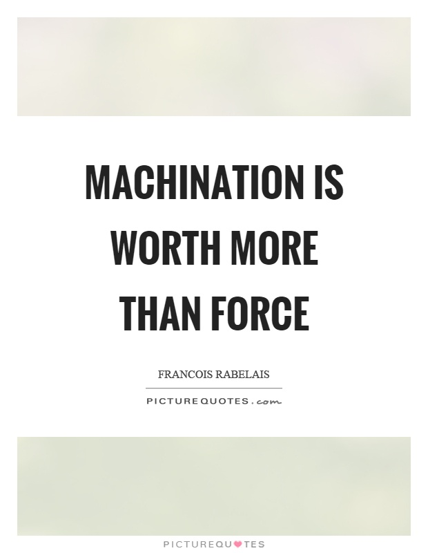 Machination is worth more than force Picture Quote #1
