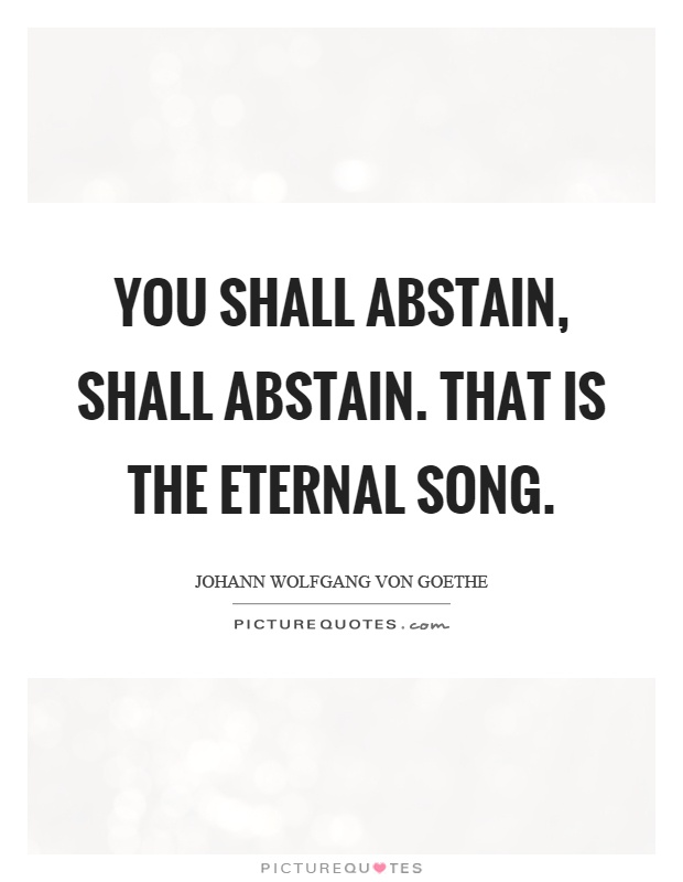 You shall abstain, shall abstain. That is the eternal song Picture Quote #1