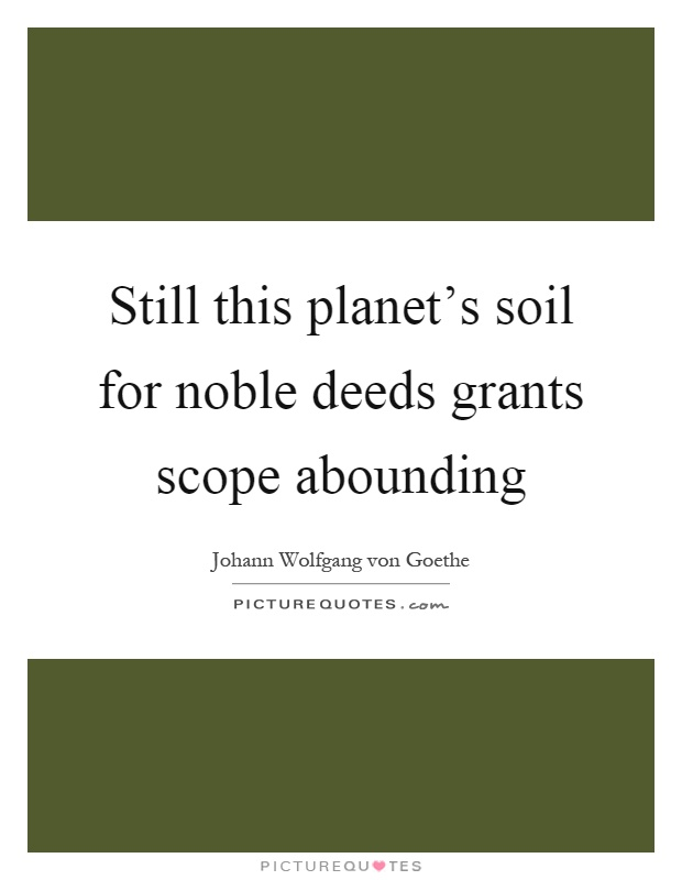 Still this planet's soil for noble deeds grants scope abounding Picture Quote #1