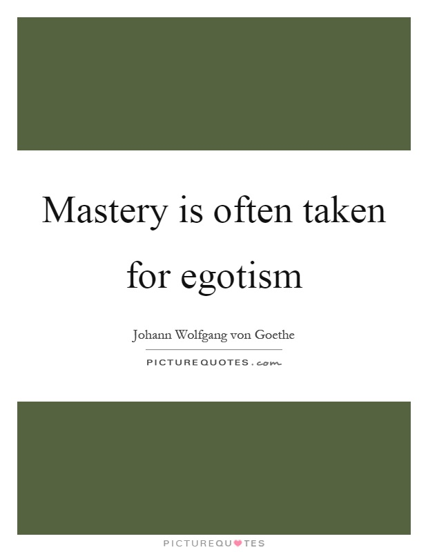Mastery is often taken for egotism Picture Quote #1