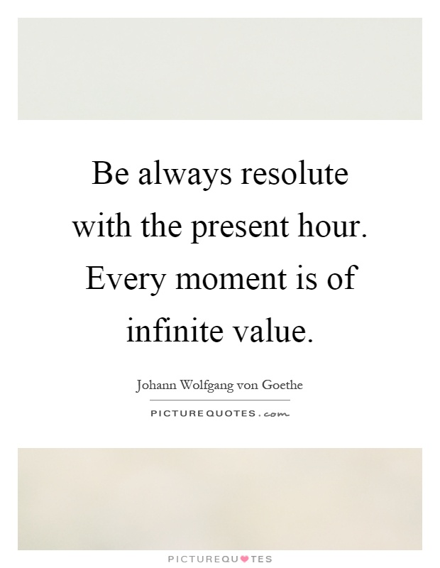 Be always resolute with the present hour. Every moment is of infinite value Picture Quote #1