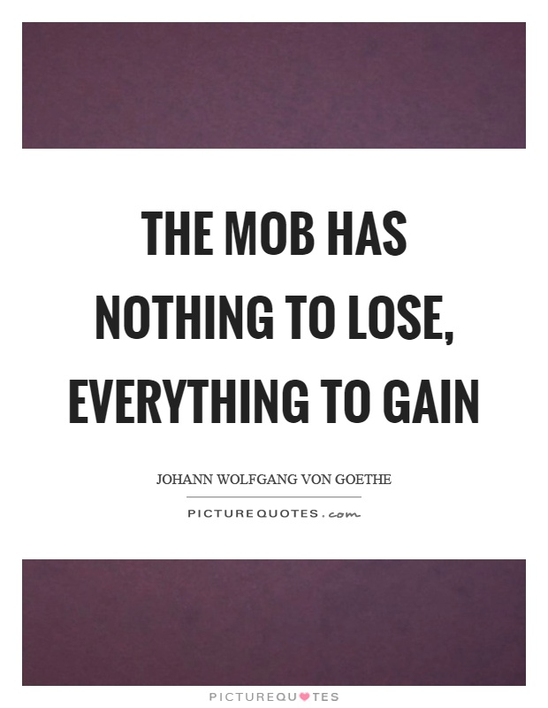 The mob has nothing to lose, everything to gain Picture Quote #1