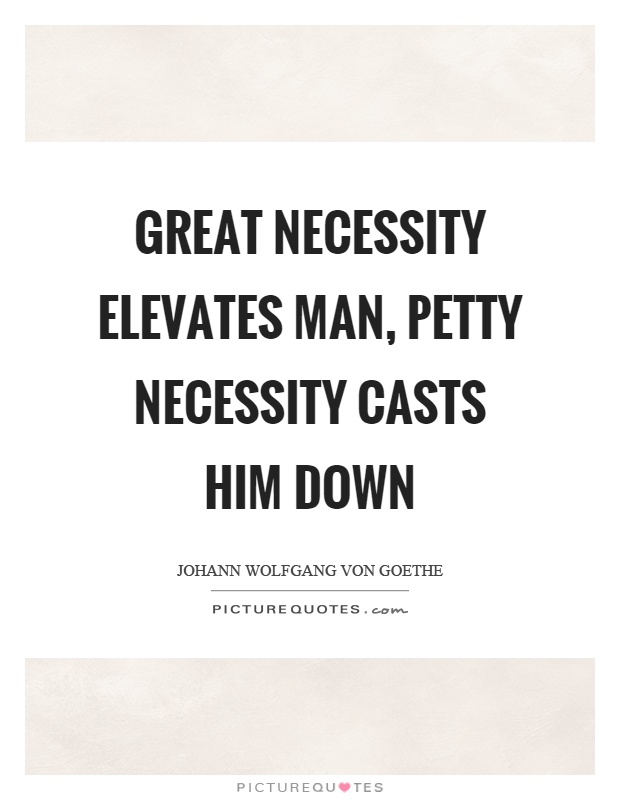 Great necessity elevates man, petty necessity casts him down Picture Quote #1