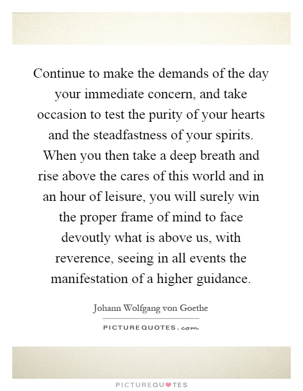 Continue to make the demands of the day your immediate concern, and take occasion to test the purity of your hearts and the steadfastness of your spirits. When you then take a deep breath and rise above the cares of this world and in an hour of leisure, you will surely win the proper frame of mind to face devoutly what is above us, with reverence, seeing in all events the manifestation of a higher guidance Picture Quote #1