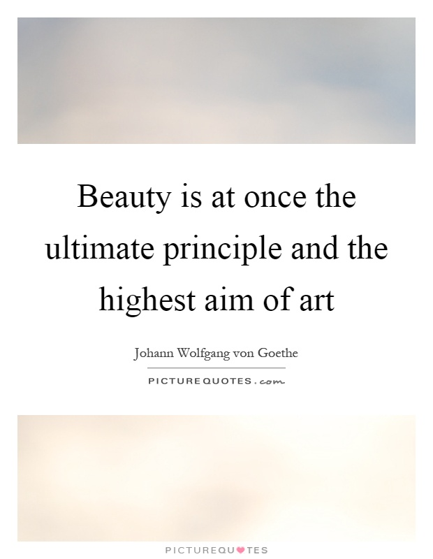 Beauty is at once the ultimate principle and the highest aim of art Picture Quote #1
