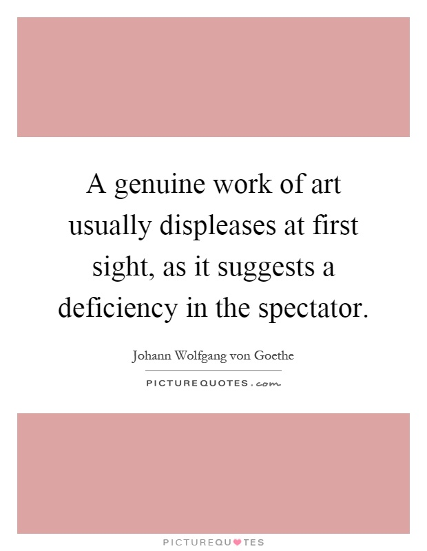A genuine work of art usually displeases at first sight, as it suggests a deficiency in the spectator Picture Quote #1
