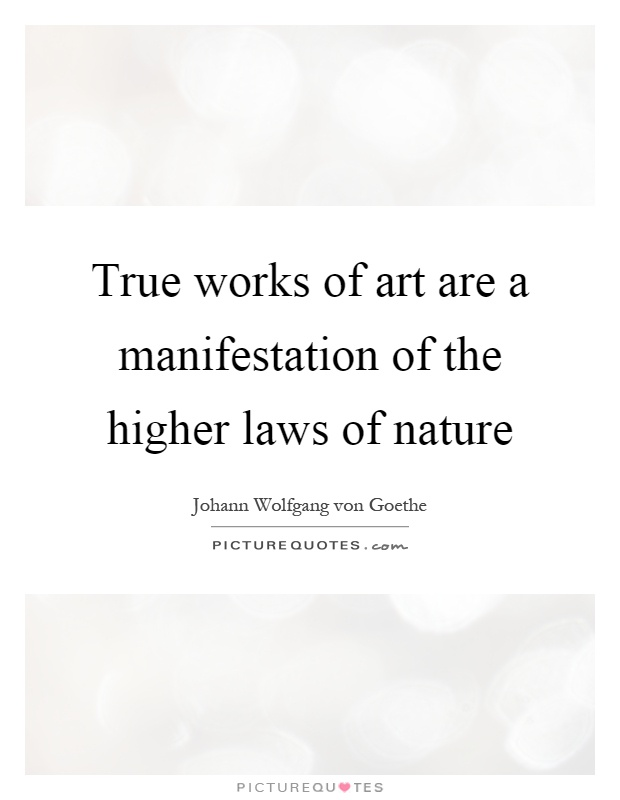 True works of art are a manifestation of the higher laws of nature Picture Quote #1