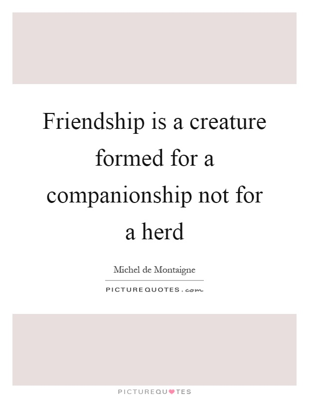 Friendship is a creature formed for a companionship not for a herd Picture Quote #1