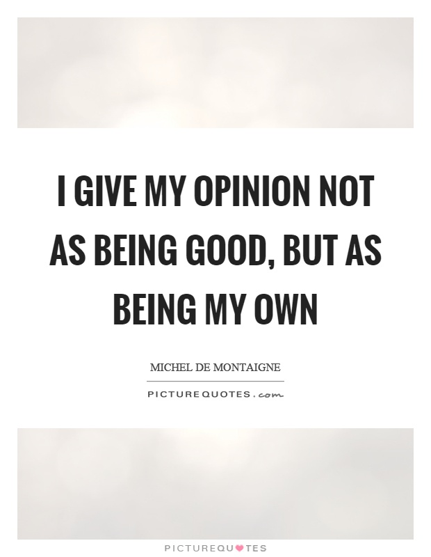 I give my opinion not as being good, but as being my own Picture Quote #1