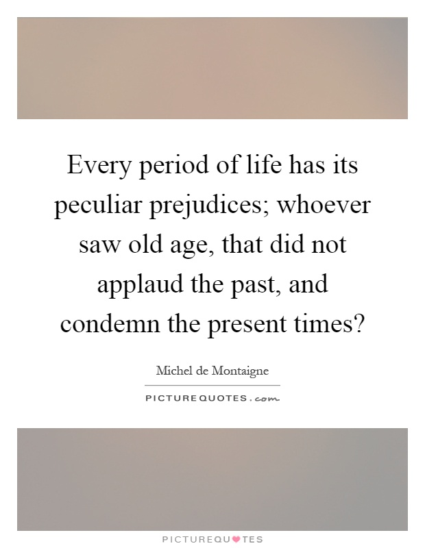 Every period of life has its peculiar prejudices; whoever saw old age, that did not applaud the past, and condemn the present times? Picture Quote #1