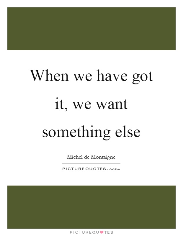 When we have got it, we want something else Picture Quote #1