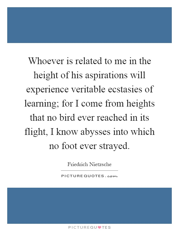 Whoever is related to me in the height of his aspirations will experience veritable ecstasies of learning; for I come from heights that no bird ever reached in its flight, I know abysses into which no foot ever strayed Picture Quote #1
