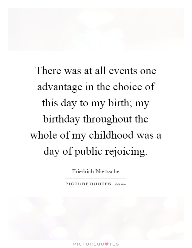 There was at all events one advantage in the choice of this day to my birth; my birthday throughout the whole of my childhood was a day of public rejoicing Picture Quote #1
