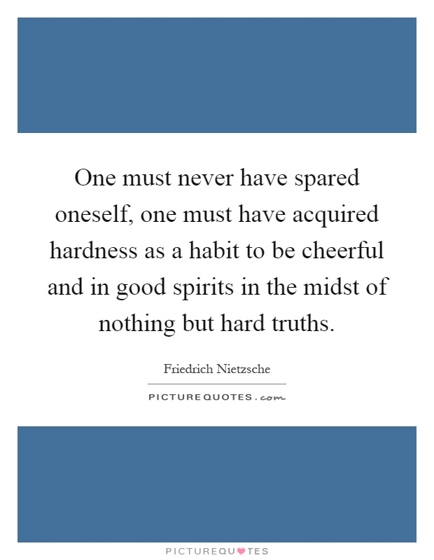 One must never have spared oneself, one must have acquired hardness as a habit to be cheerful and in good spirits in the midst of nothing but hard truths Picture Quote #1