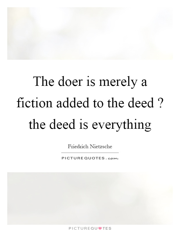 The doer is merely a fiction added to the deed? the deed is everything Picture Quote #1