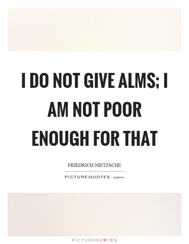 I do not give alms; I am not poor enough for that Picture Quote #1