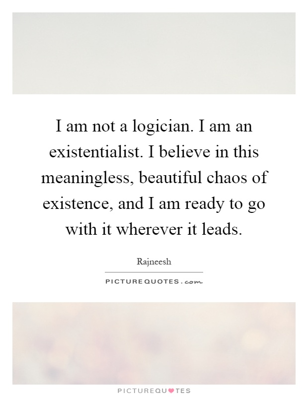 I am not a logician. I am an existentialist. I believe in this meaningless, beautiful chaos of existence, and I am ready to go with it wherever it leads Picture Quote #1