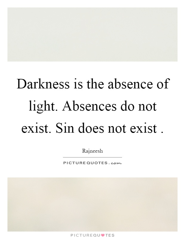 Darkness is the absence of light. Absences do not exist. Sin does not exist Picture Quote #1