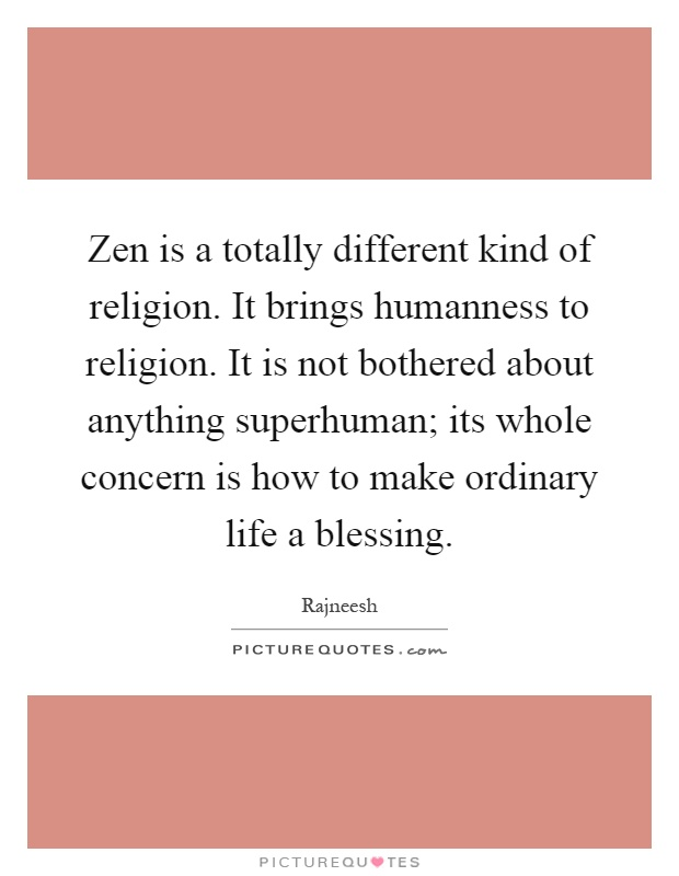 Zen is a totally different kind of religion. It brings humanness to religion. It is not bothered about anything superhuman; its whole concern is how to make ordinary life a blessing Picture Quote #1